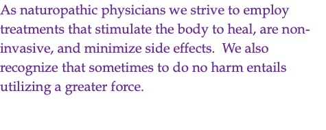 As naturopathic physicians we strive to employ treatments that stimulate the body to heal, are non-invasive, and minimize side effects. We also recognize that sometimes to do no harm entails utilizing a greater force.